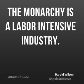 Harold Wilson - The monarchy is a labor intensive industry.