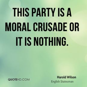Harold Wilson - This Party is a moral crusade or it is nothing.