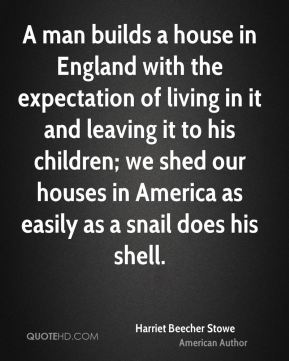 A man builds a house in England with the expectation of living in it and leaving it to his children; we shed our houses in America as easily as a snail does his shell.