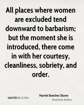 All places where women are excluded tend downward to barbarism; but the moment she is introduced, there come in with her courtesy, cleanliness, sobriety, and order.