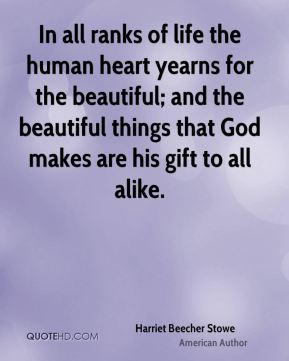In all ranks of life the human heart yearns for the beautiful; and the beautiful things that God makes are his gift to all alike.