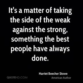 It's a matter of taking the side of the weak against the strong, something the best people have always done.