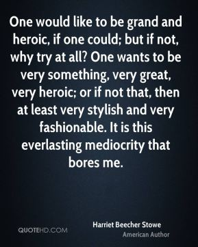 One would like to be grand and heroic, if one could; but if not, why try at all? One wants to be very something, very great, very heroic; or if not that, then at least very stylish and very fashionable. It is this everlasting mediocrity that bores me.