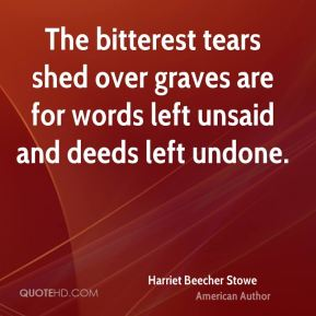 Harriet Beecher Stowe - The bitterest tears shed over graves are for words left unsaid and deeds left undone.