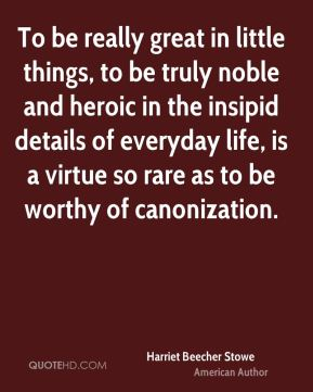 To be really great in little things, to be truly noble and heroic in the insipid details of everyday life, is a virtue so rare as to be worthy of canonization.