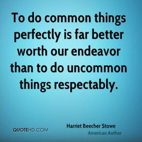 To do common things perfectly is far better worth our endeavor than to do uncommon things respectably.