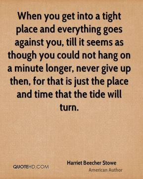 Harriet Beecher Stowe - When you get into a tight place and everything goes against you, till it seems as though you could not hang on a minute longer, never give up then, for that is just the place and time that the tide will turn.