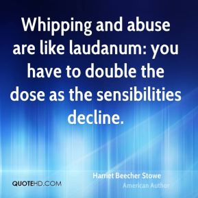 Whipping and abuse are like laudanum: you have to double the dose as the sensibilities decline.