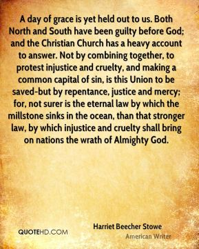 A day of grace is yet held out to us. Both North and South have been guilty before God; and the Christian Church has a heavy account to answer. Not by combining together, to protest injustice and cruelty, and making a common capital of sin, is this Union to be saved-but by repentance, justice and mercy; for, not surer is the eternal law by which the millstone sinks in the ocean, than that stronger law, by which injustice and cruelty shall bring on nations the wrath of Almighty God.