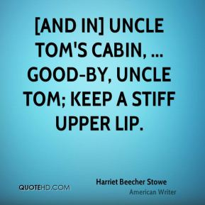 [And in] Uncle Tom's Cabin, ... Good-by, Uncle Tom; keep a stiff upper lip.
