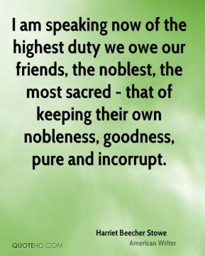 Harriet Beecher Stowe - I am speaking now of the highest duty we owe our friends, the noblest, the most sacred - that of keeping their own nobleness, goodness, pure and incorrupt.