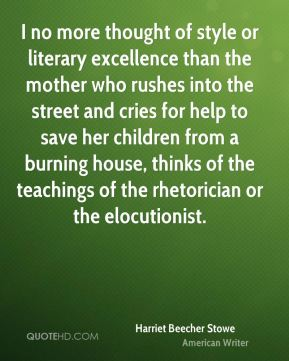 Harriet Beecher Stowe - I no more thought of style or literary excellence than the mother who rushes into the street and cries for help to save her children from a burning house, thinks of the teachings of the rhetorician or the elocutionist.