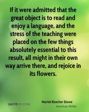 Harriet Beecher Stowe - If it were admitted that the great object is to read and enjoy a language, and the stress of the teaching were placed on the few things absolutely essential to this result, all might in their own way arrive there, and rejoice in its flowers.
