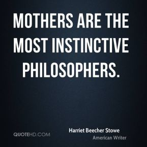Mothers are the most instinctive philosophers.
