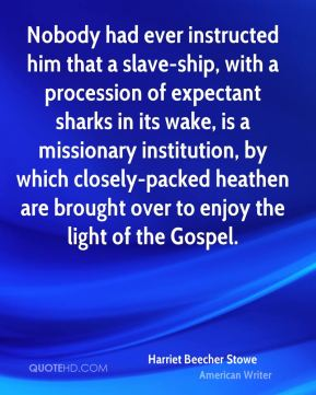 Harriet Beecher Stowe - Nobody had ever instructed him that a slave-ship, with a procession of expectant sharks in its wake, is a missionary institution, by which closely-packed heathen are brought over to enjoy the light of the Gospel.