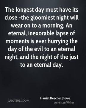 Harriet Beecher Stowe - The longest day must have its close -the gloomiest night will wear on to a morning. An eternal, inexorable lapse of moments is ever hurrying the day of the evil to an eternal night, and the night of the just to an eternal day.