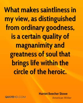 What makes saintliness in my view, as distinguished from ordinary goodness, is a certain quality of magnanimity and greatness of soul that brings life within the circle of the heroic.