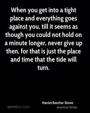 When you get into a tight place and everything goes against you, till it seems as though you could not hold on a minute longer, never give up then, for that is just the place and time that the tide will turn.