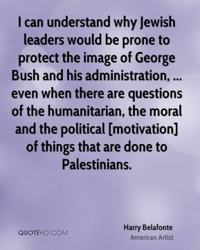Harry Belafonte - I can understand why Jewish leaders would be prone to protect the image of George Bush and his administration, ... even when there are questions of the humanitarian, the moral and the political [motivation] of things that are done to Palestinians.