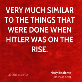 Harry Belafonte - very much similar to the things that were done when Hitler was on the rise.