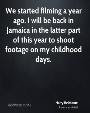 Harry Belafonte - We started filming a year ago. I will be back in Jamaica in the latter part of this year to shoot footage on my childhood days.