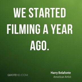 Harry Belafonte - We started filming a year ago.