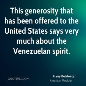 Harry Belafonte - This generosity that has been offered to the United States says very much about the Venezuelan spirit.