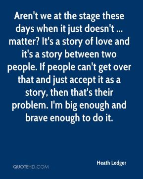 Heath Ledger - Aren't we at the stage these days when it just doesn't ... matter? It's a story of love and it's a story between two people. If people can't get over that and just accept it as a story, then that's their problem. I'm big enough and brave enough to do it.
