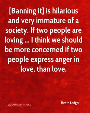 Heath Ledger - [Banning it] is hilarious and very immature of a society. If two people are loving ... I think we should be more concerned if two people express anger in love, than love.