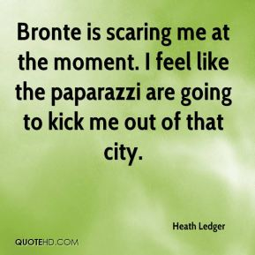 Bronte is scaring me at the moment. I feel like the paparazzi are going to kick me out of that city.
