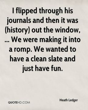 I flipped through his journals and then it was (history) out the window, ... We were making it into a romp. We wanted to have a clean slate and just have fun.