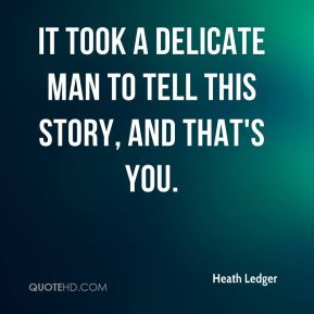 Heath Ledger - It took a delicate man to tell this story, and that's you.