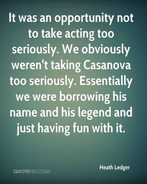 Heath Ledger - It was an opportunity not to take acting too seriously. We obviously weren't taking Casanova too seriously. Essentially we were borrowing his name and his legend and just having fun with it.