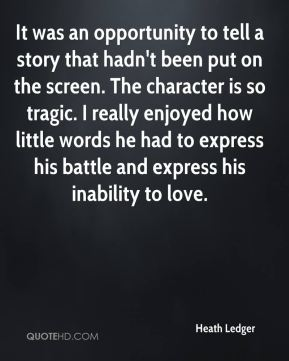 Heath Ledger - It was an opportunity to tell a story that hadn't been put on the screen. The character is so tragic. I really enjoyed how little words he had to express his battle and express his inability to love.