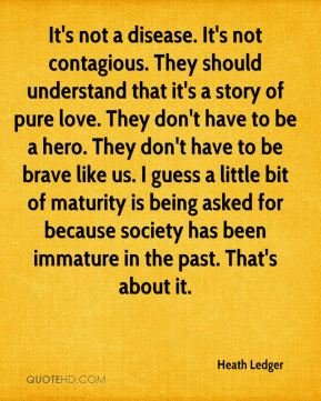 Heath Ledger - It's not a disease. It's not contagious. They should understand that it's a story of pure love. They don't have to be a hero. They don't have to be brave like us. I guess a little bit of maturity is being asked for because society has been immature in the past. That's about it.