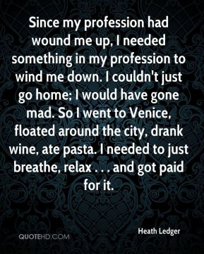Since my profession had wound me up, I needed something in my profession to wind me down. I couldn't just go home; I would have gone mad. So I went to Venice, floated around the city, drank wine, ate pasta. I needed to just breathe, relax . . . and got paid for it.
