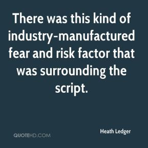 Heath Ledger - There was this kind of industry-manufactured fear and risk factor that was surrounding the script.