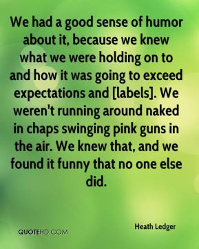 Heath Ledger - We had a good sense of humor about it, because we knew what we were holding on to and how it was going to exceed expectations and [labels]. We weren't running around naked in chaps swinging pink guns in the air. We knew that, and we found it funny that no one else did.