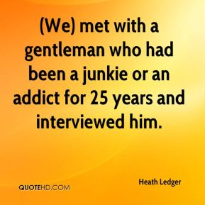 (We) met with a gentleman who had been a junkie or an addict for 25 years and interviewed him.