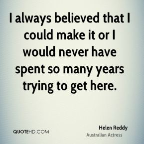 Helen Reddy - I always believed that I could make it or I would never have spent so many years trying to get here.
