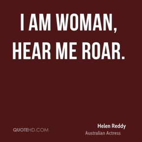 Helen Reddy - I am woman, hear me roar.