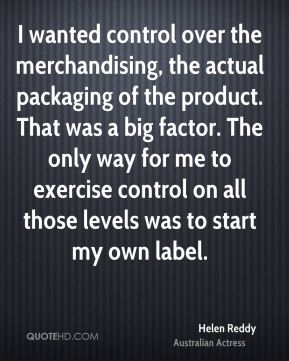 I wanted control over the merchandising, the actual packaging of the product. That was a big factor. The only way for me to exercise control on all those levels was to start my own label.