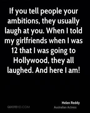 Helen Reddy - If you tell people your ambitions, they usually laugh at you. When I told my girlfriends when I was 12 that I was going to Hollywood, they all laughed. And here I am!