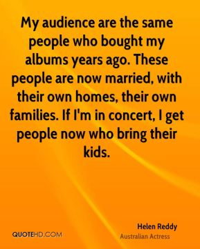 My audience are the same people who bought my albums years ago. These people are now married, with their own homes, their own families. If I'm in concert, I get people now who bring their kids.