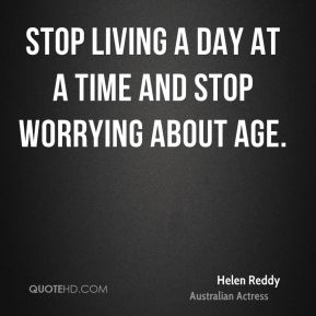 Stop living a day at a time and stop worrying about age.