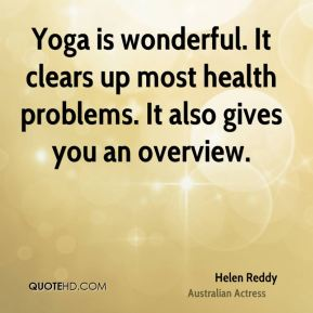 Helen Reddy - Yoga is wonderful. It clears up most health problems. It also gives you an overview.