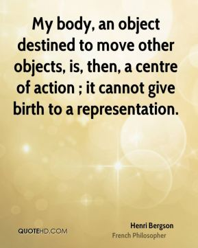My body, an object destined to move other objects, is, then, a centre of action ; it cannot give birth to a representation.