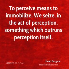 To perceive means to immobilize. We seize, in the act of perception, something which outruns perception itself.