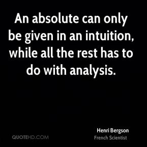 Henri Bergson - An absolute can only be given in an intuition, while all the rest has to do with analysis.
