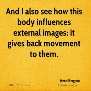 Henri Bergson - And I also see how this body influences external images: it gives back movement to them.